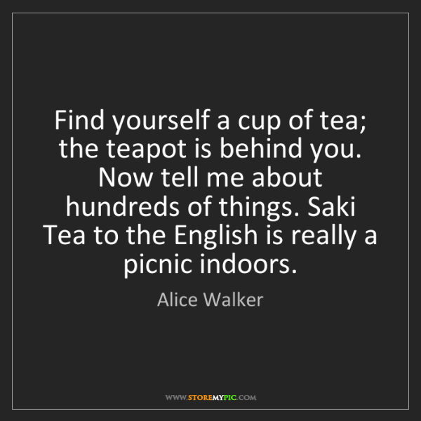 Alice Walker: Find yourself a cup of tea; the teapot is behind you....