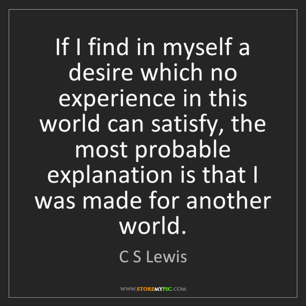 C S Lewis: If I find in myself a desire which no experience in this...