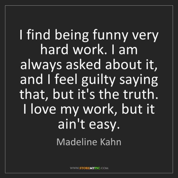 Madeline Kahn: I find being funny very hard work. I am always asked...