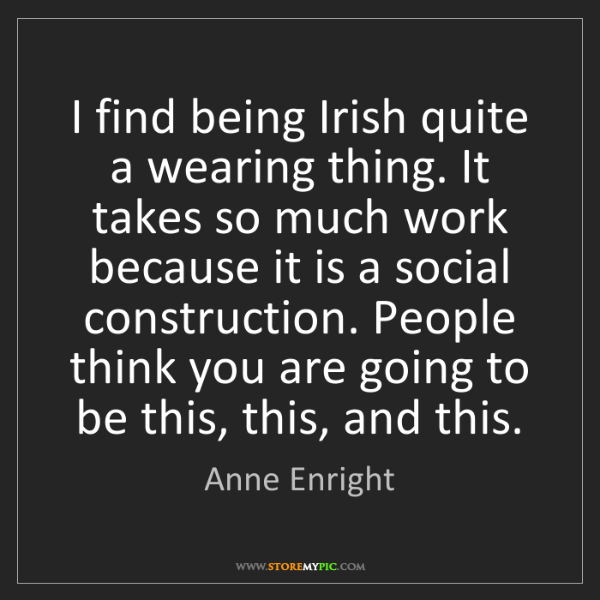 Anne Enright: I find being Irish quite a wearing thing. It takes so...
