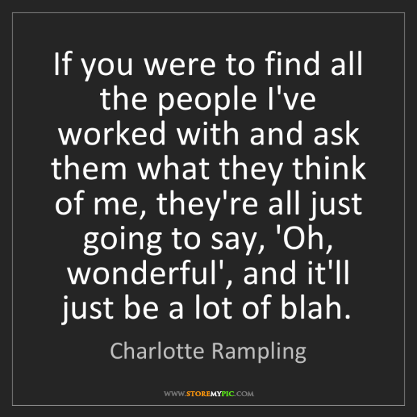 Charlotte Rampling: If you were to find all the people I've worked with and...