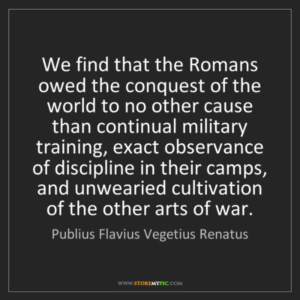 Publius Flavius Vegetius Renatus: We find that the Romans owed the conquest of the world...