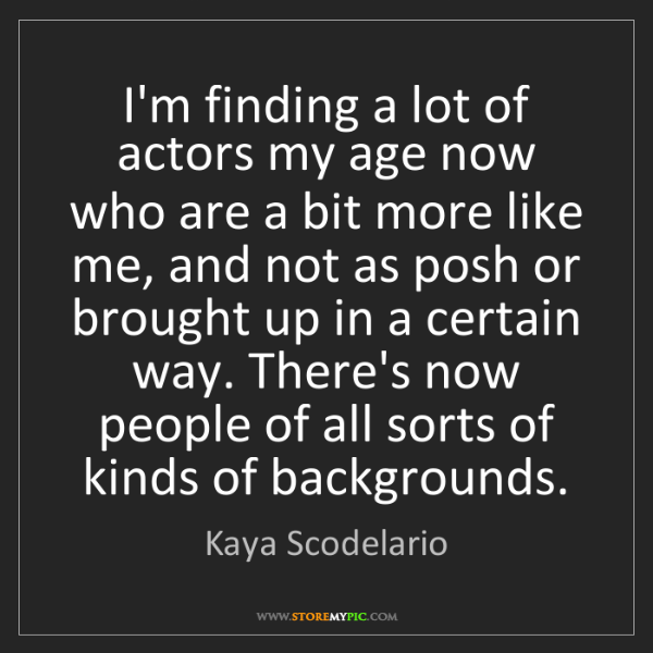 Kaya Scodelario: I'm finding a lot of actors my age now who are a bit...