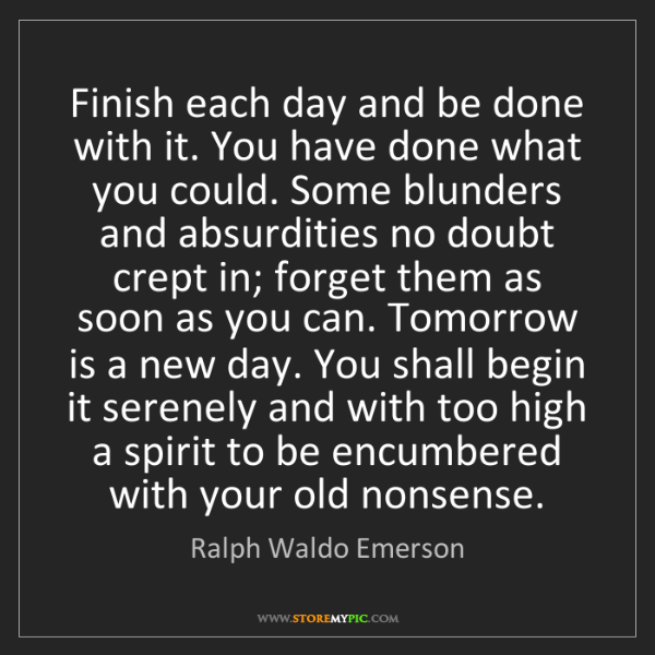 Ralph Waldo Emerson: Finish each day and be done with it. You have done what...