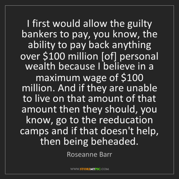 Roseanne Barr: I first would allow the guilty bankers to pay, you know,...
