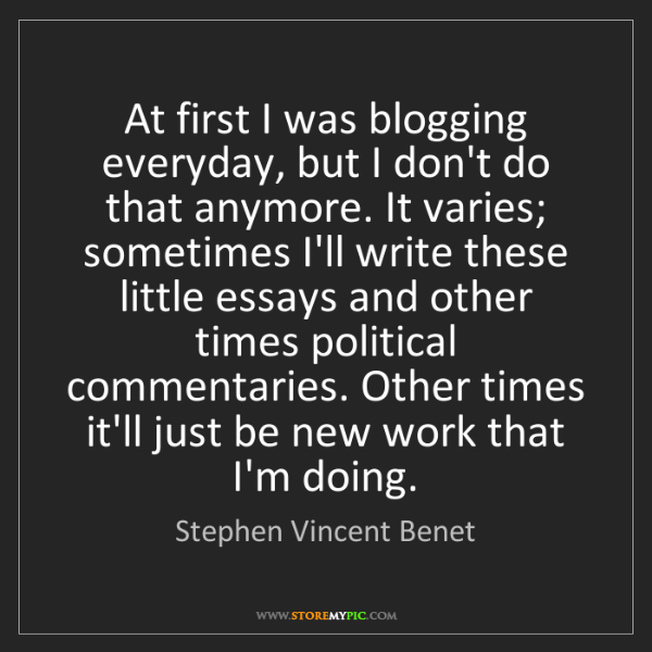Stephen Vincent Benet: At first I was blogging everyday, but I don't do that...