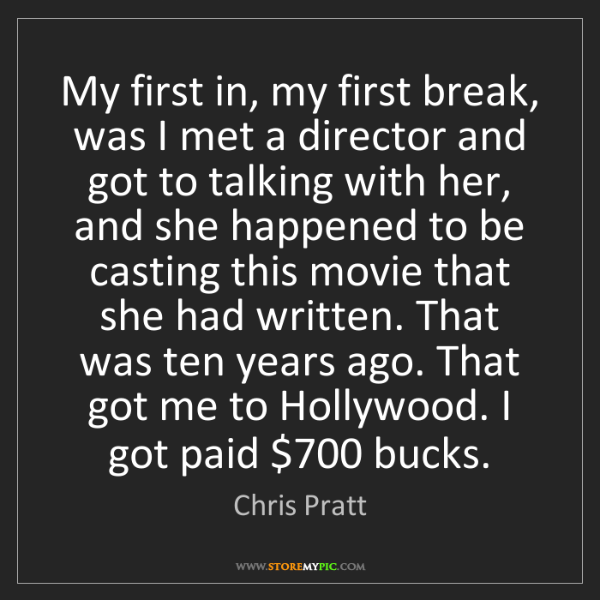 Chris Pratt: My first in, my first break, was I met a director and...
