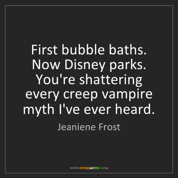Jeaniene Frost: First bubble baths. Now Disney parks. You're shattering...