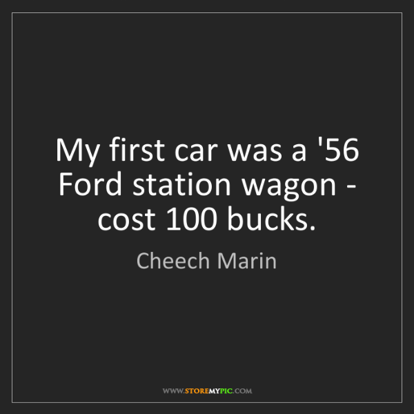 Cheech Marin: My first car was a '56 Ford station wagon - cost 100...