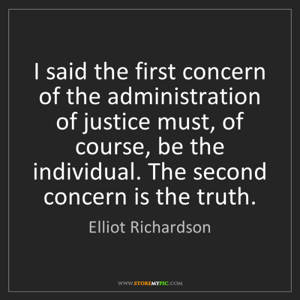 Elliot Richardson: I said the first concern of the administration of justice...
