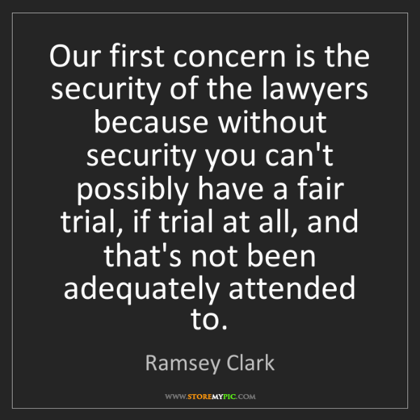Ramsey Clark: Our first concern is the security of the lawyers because...