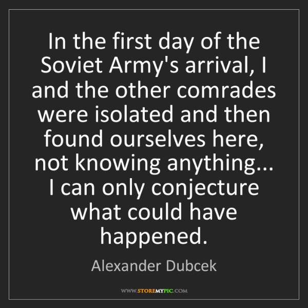 Alexander Dubcek: In the first day of the Soviet Army's arrival, I and...