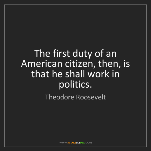Theodore Roosevelt: The first duty of an American citizen, then, is that...