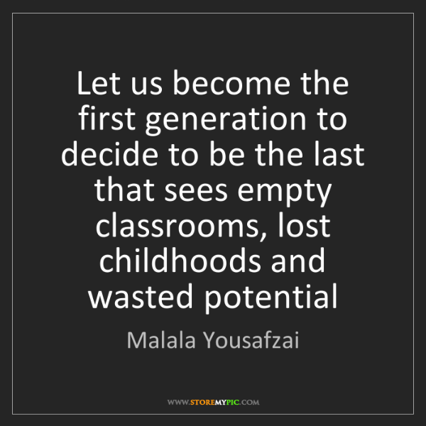 Malala Yousafzai: Let us become the first generation to decide to be the...