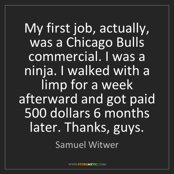 Samuel Witwer: My first job, actually, was a Chicago Bulls commercial....