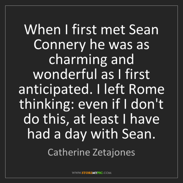 Catherine Zetajones: When I first met Sean Connery he was as charming and...
