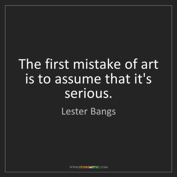 Lester Bangs: The first mistake of art is to assume that it's serious.