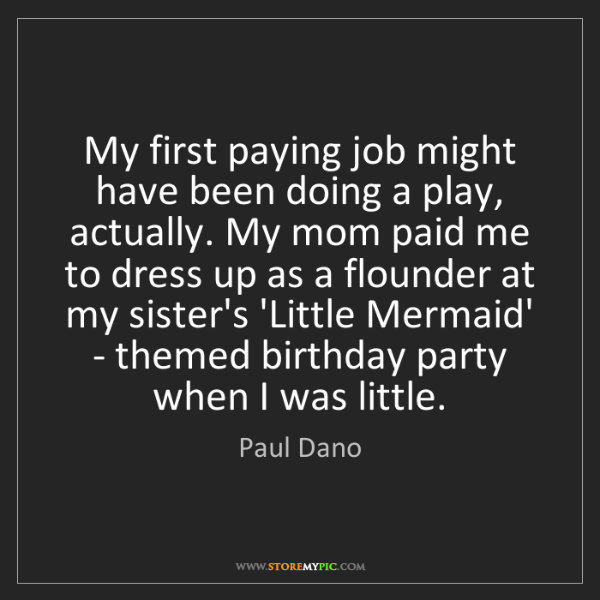 Paul Dano: My first paying job might have been doing a play, actually....