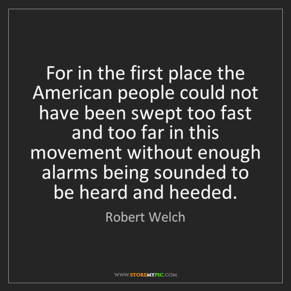 Robert Welch: For in the first place the American people could not...