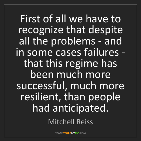 Mitchell Reiss: First of all we have to recognize that despite all the...