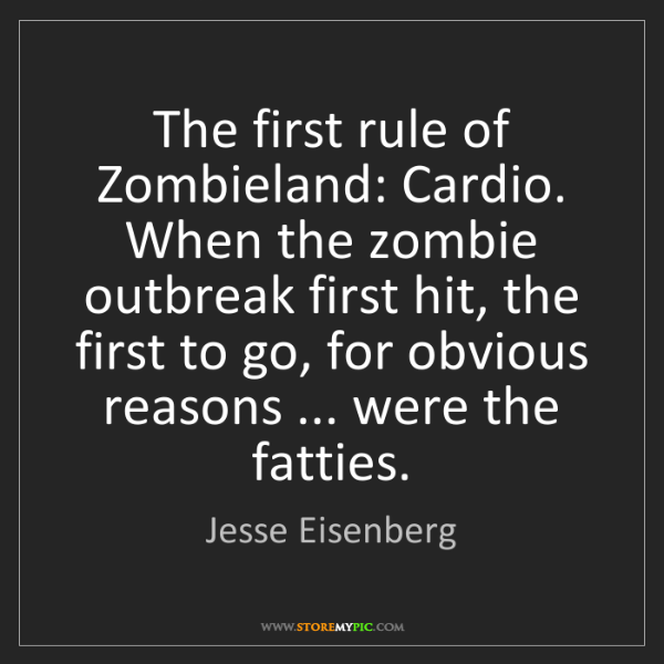 Jesse Eisenberg: The first rule of Zombieland: Cardio. When the zombie...