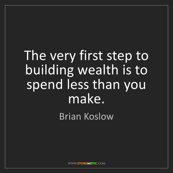 Brian Koslow: The very first step to building wealth is to spend less...
