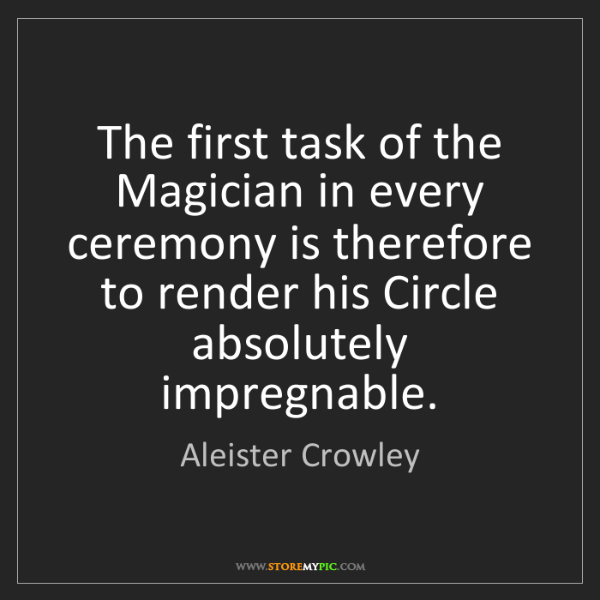 Aleister Crowley: The first task of the Magician in every ceremony is therefore...