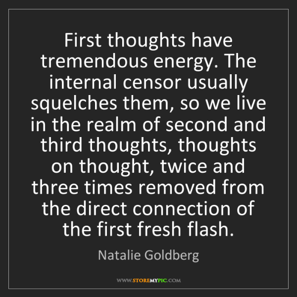 Natalie Goldberg: First thoughts have tremendous energy. The internal censor...