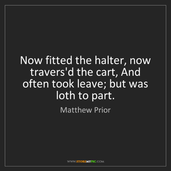 Matthew Prior: Now fitted the halter, now travers'd the cart, And often...