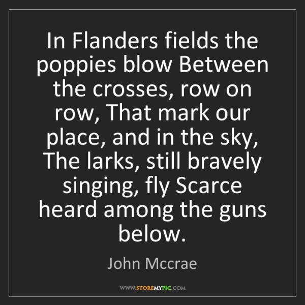 John Mccrae: In Flanders fields the poppies blow Between the crosses,...