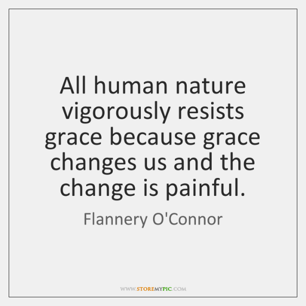 All human nature vigorously resists grace because grace changes us and the ...