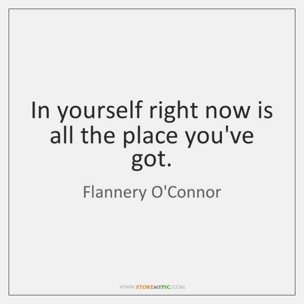 In yourself right now is all the place you've got.