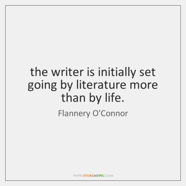 the writer is initially set going by literature more than by life.