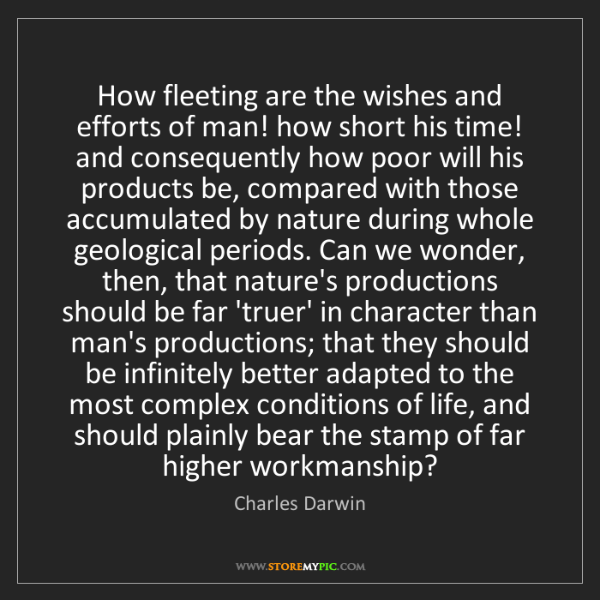 Charles Darwin: How fleeting are the wishes and efforts of man! how short...