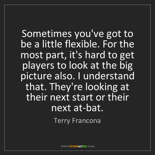 Terry Francona: Sometimes you've got to be a little flexible. For the...
