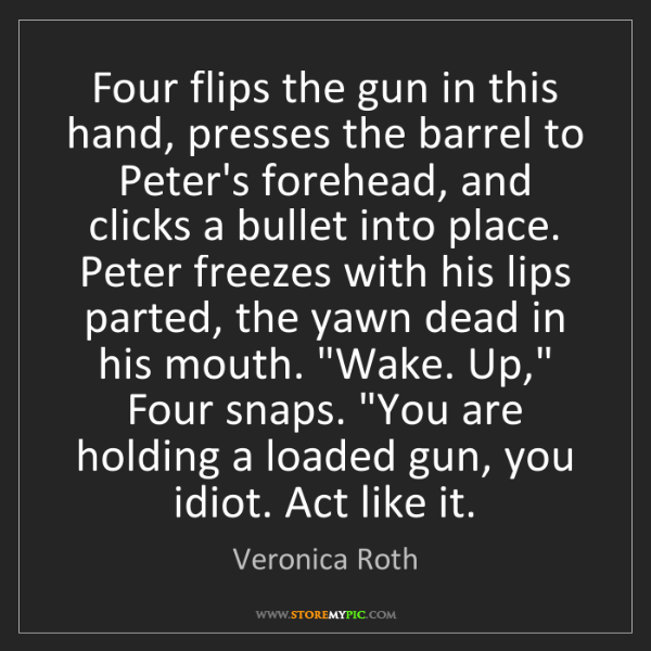 Veronica Roth: Four flips the gun in this hand, presses the barrel to...