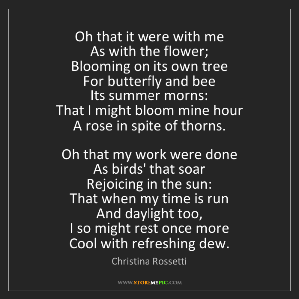 Christina Rossetti: Oh that it were with me  As with the flower;  Blooming...