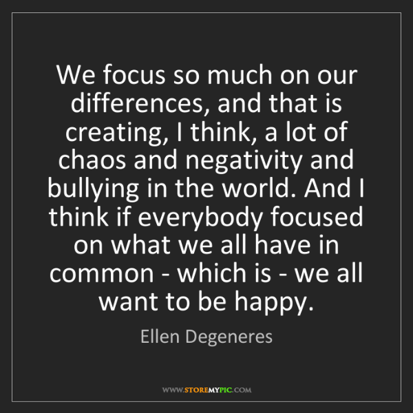 Ellen Degeneres: We focus so much on our differences, and that is creating,...