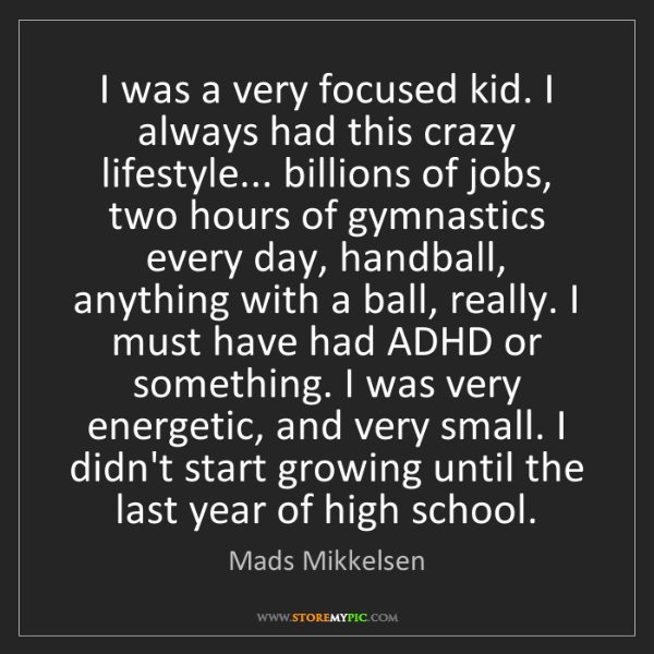 Mads Mikkelsen: I was a very focused kid. I always had this crazy lifestyle......