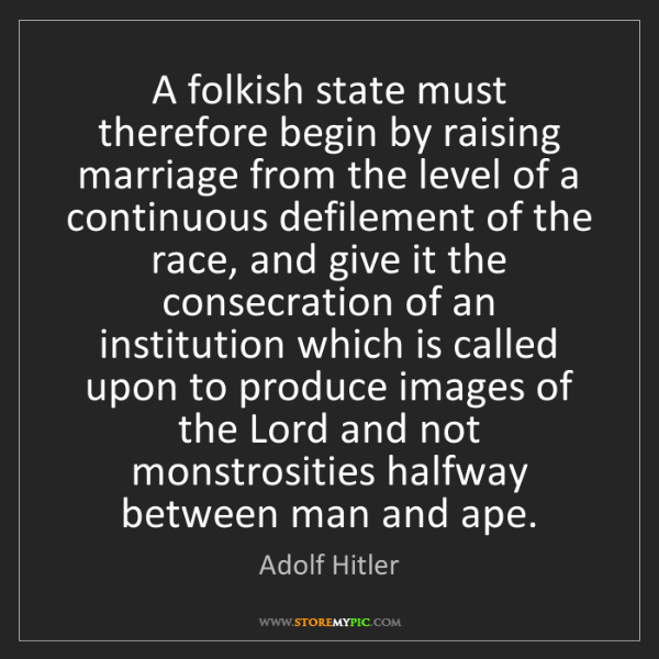 Adolf Hitler: A folkish state must therefore begin by raising marriage...
