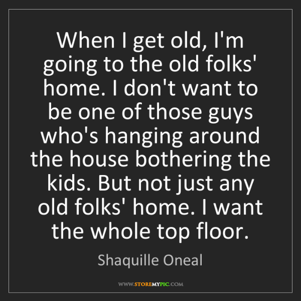 Shaquille Oneal: When I get old, I'm going to the old folks' home. I don't...