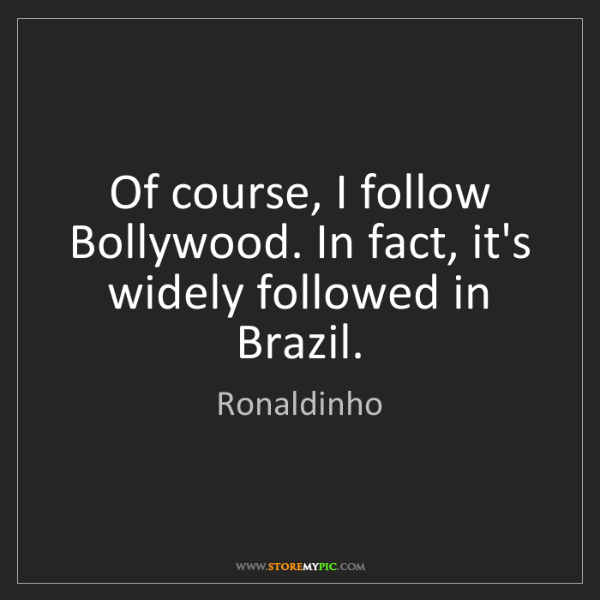Ronaldinho: Of course, I follow Bollywood. In fact, it's widely followed...