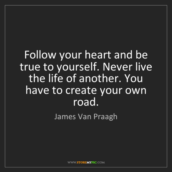 James Van Praagh: Follow your heart and be true to yourself. Never live...