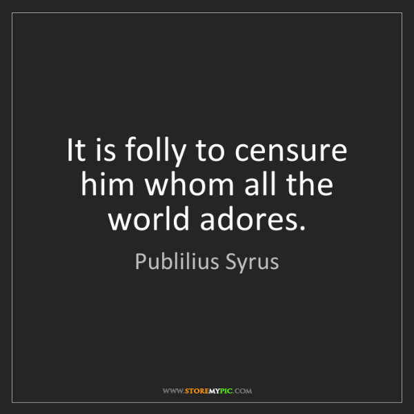 Publilius Syrus: It is folly to censure him whom all the world adores.