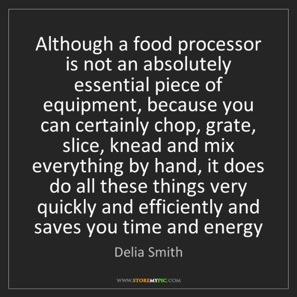 Delia Smith: Although a food processor is not an absolutely essential...