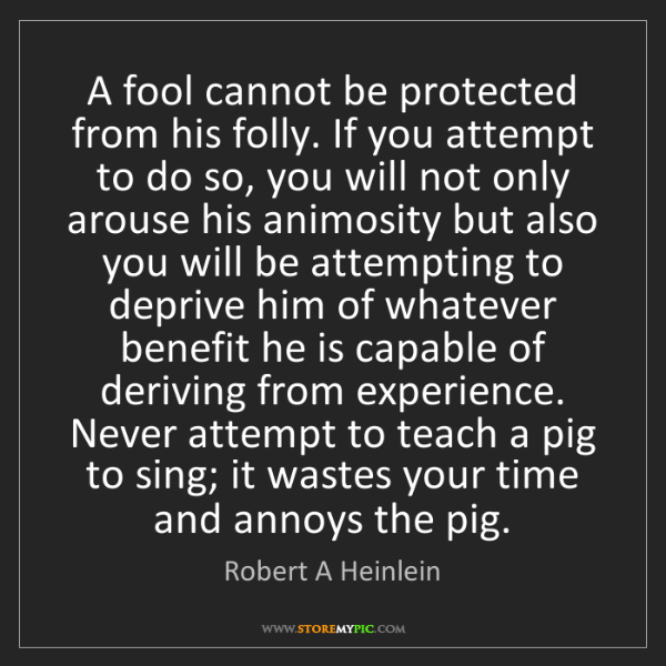 Robert A Heinlein: A fool cannot be protected from his folly. If you attempt...