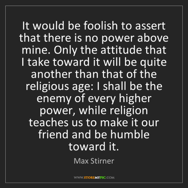 Max Stirner: It would be foolish to assert that there is no power...