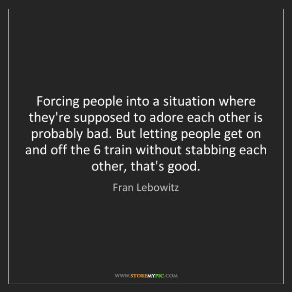 Fran Lebowitz: Forcing people into a situation where they're supposed...