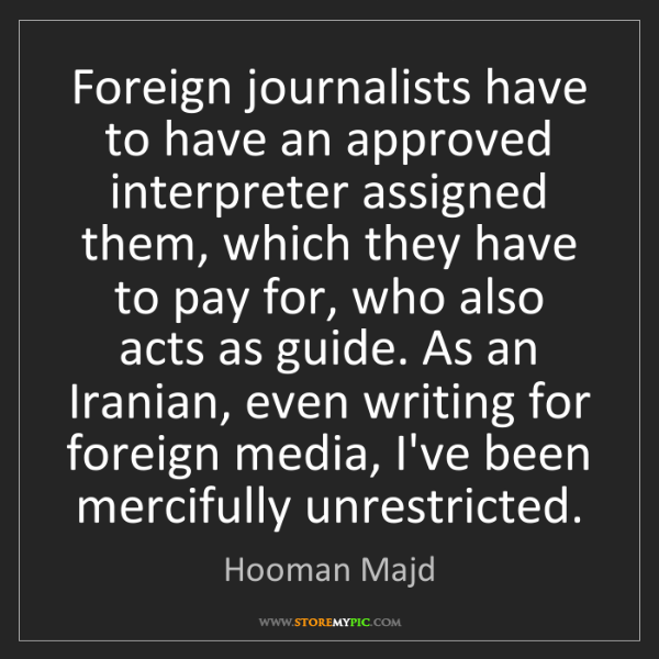 Hooman Majd: Foreign journalists have to have an approved interpreter...