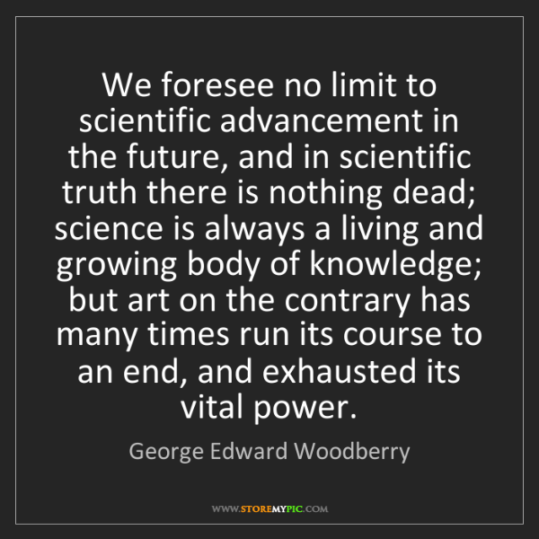 George Edward Woodberry: We foresee no limit to scientific advancement in the...